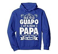 Deja Tu Lo Guapo Soy El Mejor Papa Del Mundo T Shirt Hoodie Royal Blue