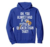 Almost Had It Gotta Be Quicker Than That Shirts Hoodie Royal Blue