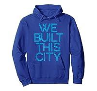 We Built This City T Shirt Starship Inspirational T Shirt Hoodie Royal Blue