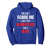 You Can't Scare Me I Have Two Daughters And A Wife Shirts Hoodie Royal Blue
