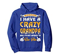 Warning I Have A Crazy Grandpa And I'm Not Afraid To Use Him Shirts Hoodie Royal Blue