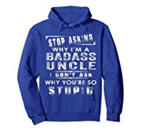 Stop Asking Why I'm A Badass Uncle I Don't Ask Why Shirts Hoodie Royal Blue