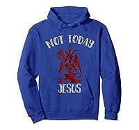 Not Today Jesus Funny Satan Internet Meme Shirts Hoodie Royal Blue