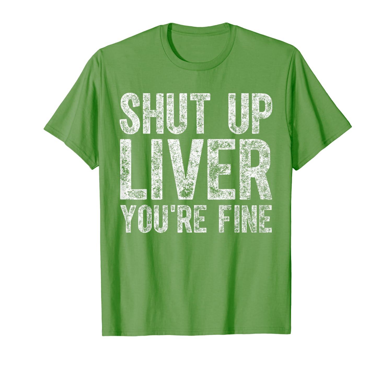 Shut Up Liver You Re Fine T Shirt Saint Patrick Day Gift