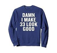 Damn I Make 33 Look Good Gift Halloween Christmas Funny C T-shirt Sweatshirt Navy