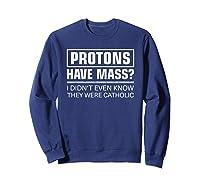 Funny Science T Shirt - Protons Have Mass Catholic Church T-shirt Sweatshirt Navy