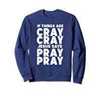 Funny If Things Are Cray Cray Jesus Says Pray Pray Shirts Sweatshirt Navy