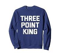 Three Point King T-shirt Funny Saying Basketball Humor Cool Sweatshirt Navy