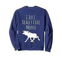 I Just Really Like Moose, Ok? Moose T-shirt Sweatshirt Navy