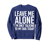 Leave Me Alone I'm Only Talking To My Dog Today Shirts Sweatshirt Navy