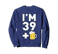 Im 39 Plus 1 Funny 40th Birthday Beer Gift T-shirt Sweatshirt Navy