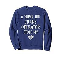 A Super Hot Crane Operator Stole My Heart Girlfriend Wife T-shirt Sweatshirt Navy