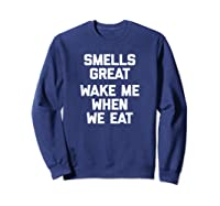 Smells Great, Wake Me When We Eat Funny Saying Food Shirts Sweatshirt Navy