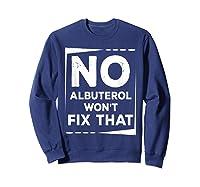Respiratory Therapy - Albuterol Won't Fix That T-shirt Sweatshirt Navy