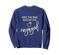 Does This Ring Make Me Look Engaged Navy Blue Shirt Sweatshirt Navy