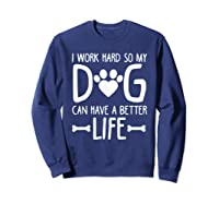 Work Hard So My Dog Can Have A Better Life Shirts Sweatshirt Navy