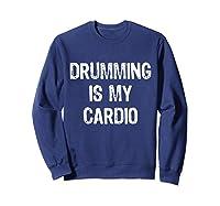 Drumming Is My Cardio Funny Drummers Shirts Sweatshirt Navy