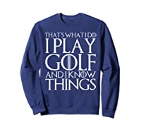 That's What I Do I Play Golf And I Know Things T-shirt Sweatshirt Navy