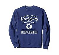 World\\\'s Greatest Wedding Photographer Shirt Sweatshirt Navy