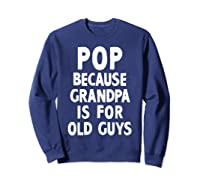 Pop Because Grandpa Is For Old Guys Funny Gift T-shirt T-shirt Sweatshirt Navy