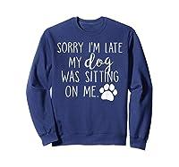 Sorry I'm Late My Dog Was Sitting On Me Shirts Sweatshirt Navy