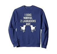 Was Normal 2 Labradors Ago Funny Retriever Shirts Sweatshirt Navy