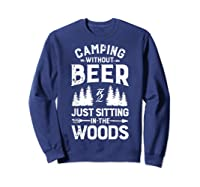 Camping Without Beer Is Just Sitting In The Woods Shirts Sweatshirt Navy