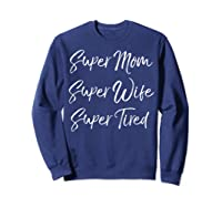 Funny Mother's Day Gift Super Mom Super Wife Super Tired Shirts Sweatshirt Navy
