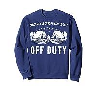 Camping Cardiac Electrophysiologist Off Duty Funny Camper Shirts Sweatshirt Navy