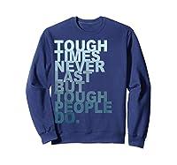 Tough Times Never Last But Tough People Do Ts Shirts Sweatshirt Navy