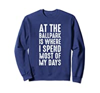At The Ballpark Is Where I Spend Most Of My Days Baseball Shirts Sweatshirt Navy