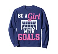 Girls Soccer Be A Girl With Goals Soccer Player S Shirts Sweatshirt Navy