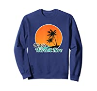 Wish You Weren't Here Funny Sarcastion Beach Shirts Sweatshirt Navy