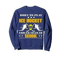 Born To Play Ice Hockey Forced To Go To School T-shirt Sweatshirt Navy