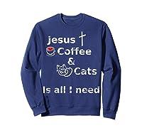 Jesus Coffee And Cats Is All I Need Christian Shirts Sweatshirt Navy