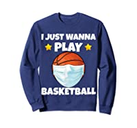 Just Wanna Play Basketball Quarantine Face Mask Basketball Shirts Sweatshirt Navy