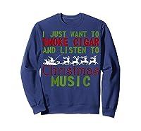 Just Want To Smoke Cigar Listen Christmas Music Shirts Sweatshirt Navy