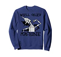 Oz Tin Man Well Oiled Machine Wizard Of Oz Shirts Sweatshirt Navy