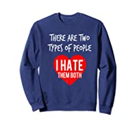 Two Types Of People I Hate Both Sarcastic Funny Ironic Gift Shirts Sweatshirt Navy