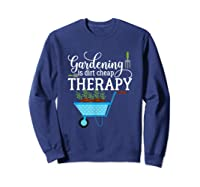 Garden Shirts Gardening Is Dirt Cheap Therapy Plant Lovers T Sweatshirt Navy