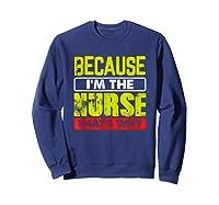 Funny Sarcasm Brave Nursing Because I\\\'m The Nurse That\\\'s Why T-shirt Sweatshirt Navy