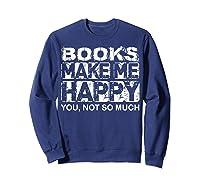 Books Make Me Happy - You, Not So Much T-shirt Sweatshirt Navy