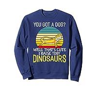 You Got A Dog? I Raise Tiny Dinosaurs Funny Bearded Dragon Premium T-shirt Sweatshirt Navy