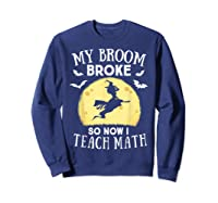 My Broom Broke So Now I Teach Math Tea Halloween Costume T-shirt Sweatshirt Navy
