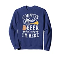 Country Music And Beer That's Why I'm Here T-shirt Sweatshirt Navy