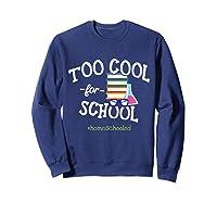 Funny Homeschool Student Gift Too Cool For School Homeschool T-shirt Sweatshirt Navy