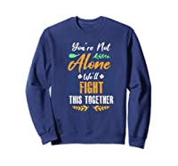You're Not Alone We'll Fight This Together Friends Support Shirts Sweatshirt Navy
