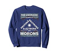 Universe Is Made Of Electrons, Protons, Neutrons & Morons Shirts Sweatshirt Navy