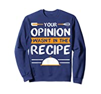Sarcastic Chef Gift, Your Opinion Wasn\\\'t In The Recipe T-shirt Sweatshirt Navy