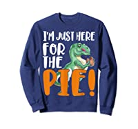 Thanksgiving I'm Just Here For The Pie, Dinosaur Funny Gift Shirts Sweatshirt Navy